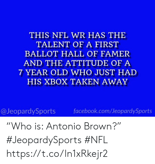 "Facebook, Nfl, and Sports: THIS NFL WR HAS THE  TALENT OF A FIRST  BALLOT HALL OF FAMER  AND THE ATTITUDE OF A  7 YEAR OLD WHO JUST HAD  HIS XBOX TAKEN AWAY  @JeopardySports  facebook.com/JeopardySports ""Who is: Antonio Brown?"" #JeopardySports #NFL https://t.co/ln1xRkejr2"