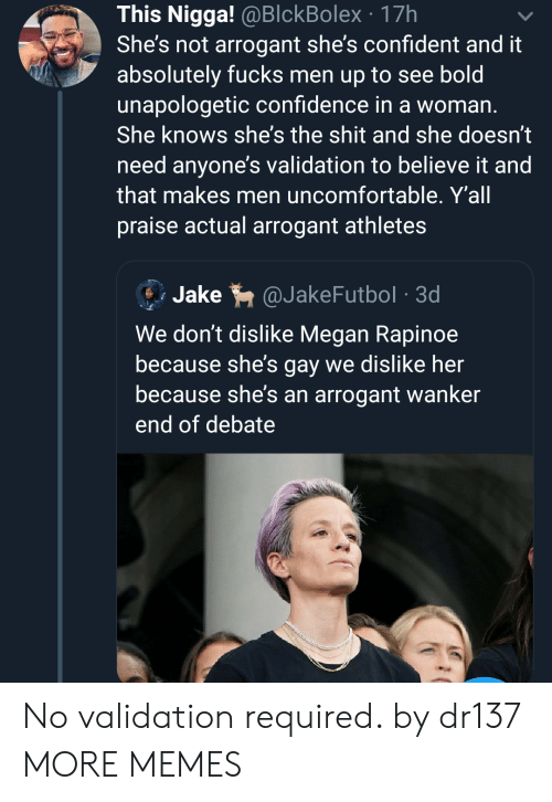 Megan: This Nigga! @BlckBolex 17h  She's not arrogant she's confident and it  absolutely fucks men up to see bold  unapologetic confidence in a woman.  She knows she's the shit and she doesn't  need anyone's validation to believe it and  that makes men uncomfortable. Y'all  praise actual arrogant athletes  Jake  @JakeFutbol 3d  We don't dislike Megan Rapinoe  because she's gay we dislike her  because she's an arrogant wanker  end of debate No validation required. by dr137 MORE MEMES