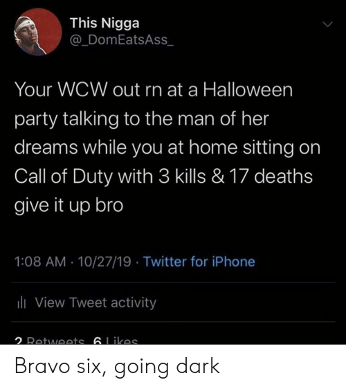 Call of Duty: This Nigga  @_DomEatsAss  Your WCW out rn at a Halloween  party talking to the man of her  dreams while you at home sitting on  Call of Duty with 3 kills & 17 deaths  give it up bro  1:08 AM 10/27/19 Twitter for iPhone  ili View Tweet activity  2 Retwoets 6Likas Bravo six, going dark