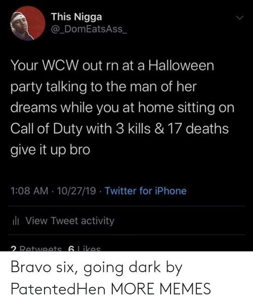 Call of Duty: This Nigga  @_DomEatsAss  Your WCW out rn at a Halloween  party talking to the man of her  dreams while you at home sitting on  Call of Duty with 3 kills & 17 deaths  give it up bro  1:08 AM 10/27/19 Twitter for iPhone  ili View Tweet activity  2 Retwoets 6Likas Bravo six, going dark by PatentedHen MORE MEMES