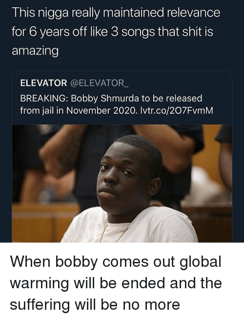 Bobby Shmurda, Funny, and Global Warming: This nigga really maintained relevance  for 6 years off like 3 songs that shit is  amazing  ELEVATOR @ELEVATOR  BREAKING: Bobby Shmurda to be released  from jail in November 2020. Ivtr.co/207FvmM When bobby comes out global warming will be ended and the suffering will be no more