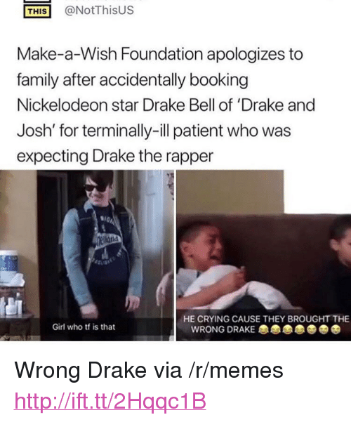 "Crying, Drake, and Drake Bell: THİS! @NotThisus  Make-a-Wish Foundation apologizes to  family after accidentally booking  Nickelodeon star Drake Bell of 'Drake and  Josh' for terminally-ill patient who was  expecting Drake the rapper  1GI  HE CRYING CAUSE THEY BROUGHT THE  Girl who tf is that  WRONG DRAKE 0 <p>Wrong Drake via /r/memes <a href=""http://ift.tt/2Hqqc1B"">http://ift.tt/2Hqqc1B</a></p>"