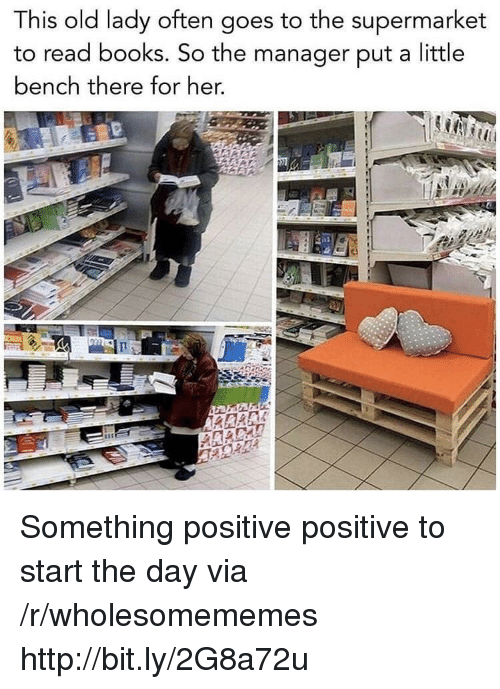 supermarket: This old lady often goes to the supermarket  to read books. So the manager put a little  bench there for her, Something positive positive to start the day via /r/wholesomememes http://bit.ly/2G8a72u