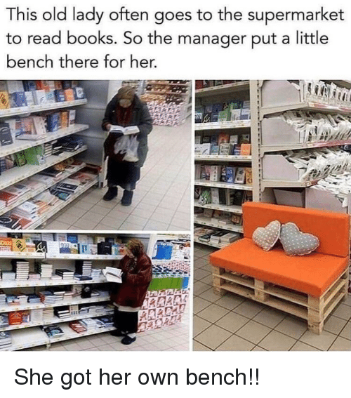 supermarket: This old lady often goes to the supermarket  to read books. So the manager put a little  bench there for her. She got her own bench!!