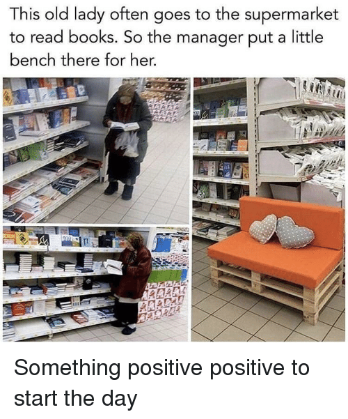 supermarket: This old lady often  to read books. So the manager put a little  bench there for her,  goes to the supermarket Something positive positive to start the day