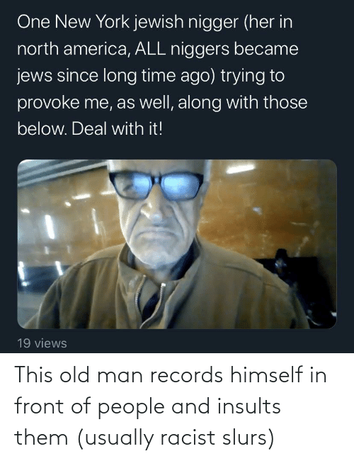 usually: This old man records himself in front of people and insults them (usually racist slurs)