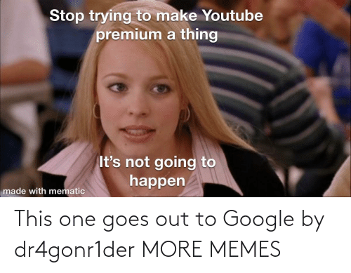 Out To: This one goes out to Google by dr4gonr1der MORE MEMES