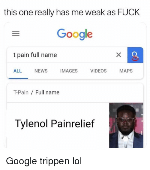 T-Pain: this one really has me weak as FUCK  Google  t pain full name  ALL NEWS IMAGES VIDEOS MAPS  T-Pain / Full name  Tylenol Painrelief Google trippen lol