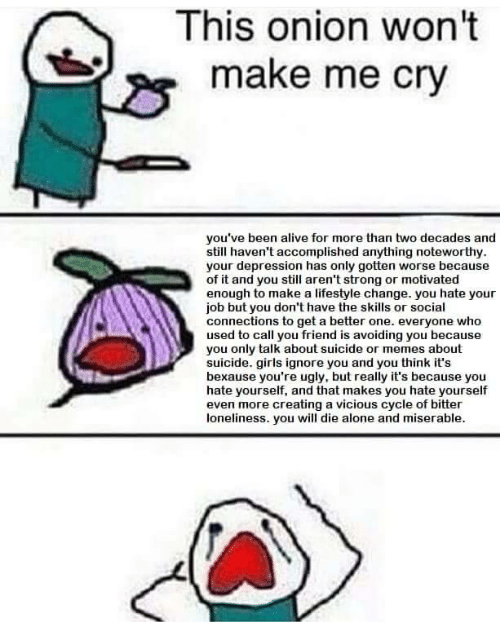 Die Alone: This onion won't  make me cry  you've been alive for more than two decades and  still haven't accomplished anything noteworthy  your depression has only gotten worse because  of it and you still aren't strong or motivated  enough to make a lifestyle change. you hate your  job but you don't have the skills or social  connections to get a better one. everyone who  used to call you friend is avoiding you because  you only talk about suicide or memes about  suicide. girls ignore you and you think it's  bexause you're ugly, but really it's because youu  hate yourself, and that makes you hate yourself  even more creating a vicious cycle of bitter  loneliness. you will die alone and miserable.
