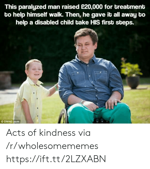 paralyzed: This paralyzed man raised e20,000 for breatment  to help himself walk. Then, he gave it all away bo  help a disabled child bake HIS first steps.  OSWNS.com Acts of kindness via /r/wholesomememes https://ift.tt/2LZXABN