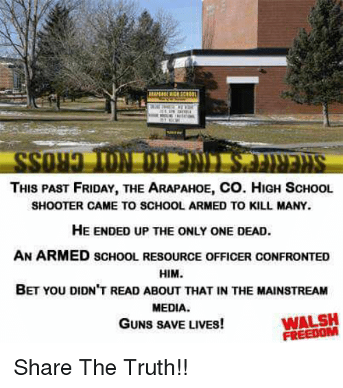 Friday, Guns, and Memes: THIS PAST FRIDAY, THE ARAPAHOE, CO. HIGH ScHoOL  SHOOTER CAME TO SCHOOL ARMED TO KILL MANY.  HE ENDED UP THE ONLY ONE DEAD  AN ARMED SCHoOL RESOURCE OFFICER CONFRONTED  HIM.  BET YOU DIDN'T READ ABOUT THAT IN THE MAINSTREAM  MEDIA  GUNS SAVE LIVES!  WALSH  FREEDOM Share The Truth!!