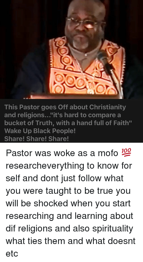 "Mofoe: This Pastor goes Off about Christianity  and religions...""it's hard to compare a  bucket of Truth, with a hand full of Faith""  Wake Up Black People!  Share! Share! Share! Pastor was woke as a mofo 💯 researcheverything to know for self and dont just follow what you were taught to be true you will be shocked when you start researching and learning about dif religions and also spirituality what ties them and what doesnt etc"
