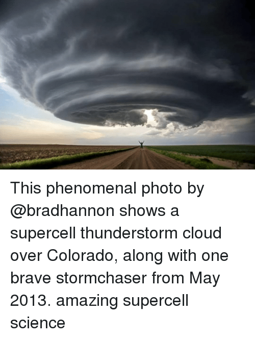 Memes, Phenomenal, and Brave: This phenomenal photo by @bradhannon shows a supercell thunderstorm cloud over Colorado, along with one brave stormchaser from May 2013. amazing supercell science