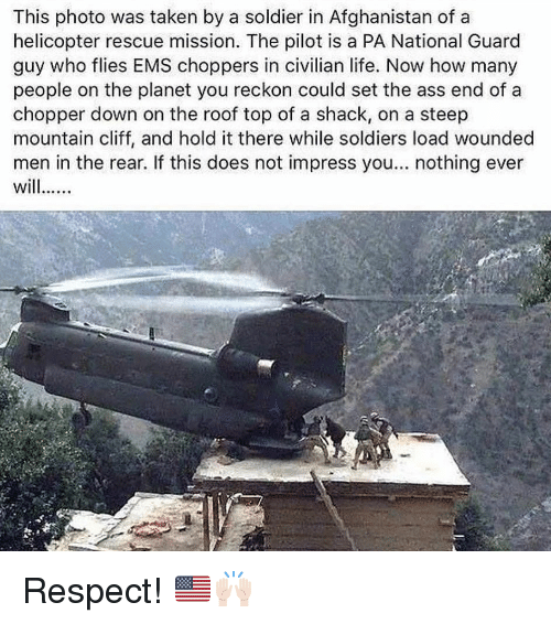 ems: This photo was taken by a soldier in Afghanistan of a  helicopter rescue mission. The pilot is a PA National Guard  guy who flies EMS choppers in civilian life. Now how many  people on the planet you reckon could set the ass end of a  chopper down on the roof top of a shack, on a steep  mountain cliff, and hold it there while soldiers load wounded  men in the rear. If this does not impress you... nothing ever Respect! 🇺🇸🙌🏻