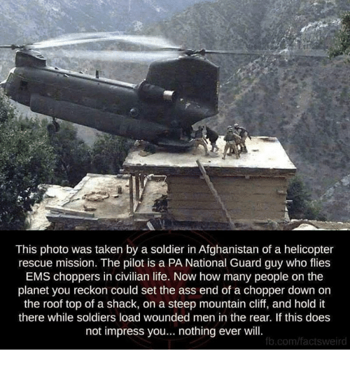 ems: This photo was taken by a soldier in Afghanistan of a helicopter  rescue mission. The pilot is a PA National Guard guy who flies  EMS choppers in civilian life. Now how many people on the  planet you reckon could set the ass end of a chopper down on  the roof top of a shack, on a steep mountain cliff, and hold it  there while soldiers load wounded men in the rear. If this does  not impress you... nothing ever will  b.com/factsweird