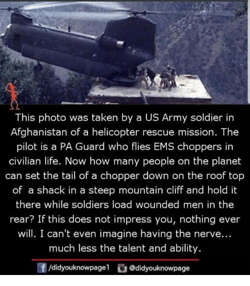 us army: This photo was taken by a US Army soldier in  Afghanistan of a helicopter rescue mission. The  pilot is a PA Guard who flies EMS choppers in  civilian life. Now how many people on the planet  can set the tail of a chopper down on the roof top  of a shack in a steep mountain cliff and hold it  there while soldiers load wounded men in the  rear? If this does not impress you, nothing ever  will. I can't even imagine having the nerve...  much less the talent and ability  f/didyouknowpagel@didyouknowpage