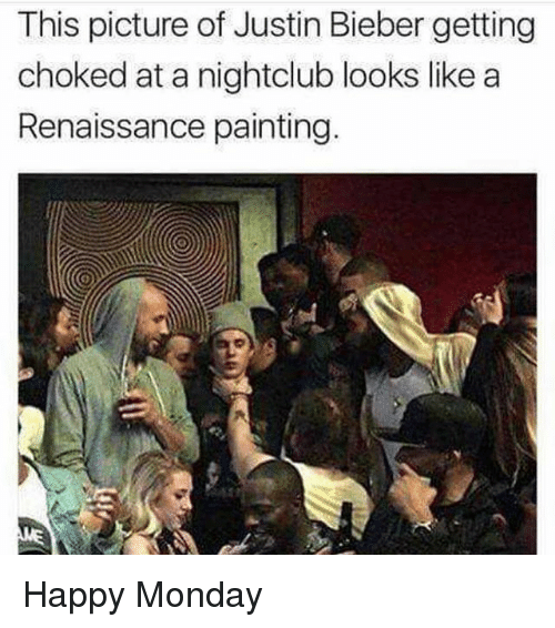 Justin Bieber, Happy, and Monday: This picture of Justin Bieber getting  choked at a nightclub looks like a  Renaissance painting.  0) Happy Monday