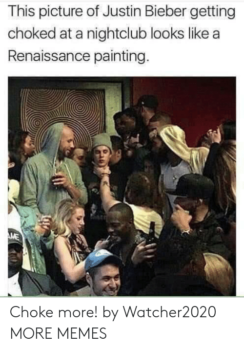Dank, Justin Bieber, and Memes: This picture of Justin Bieber getting  choked at a nightclub looks like a  Renaissance painting.  ME Choke more! by Watcher2020 MORE MEMES