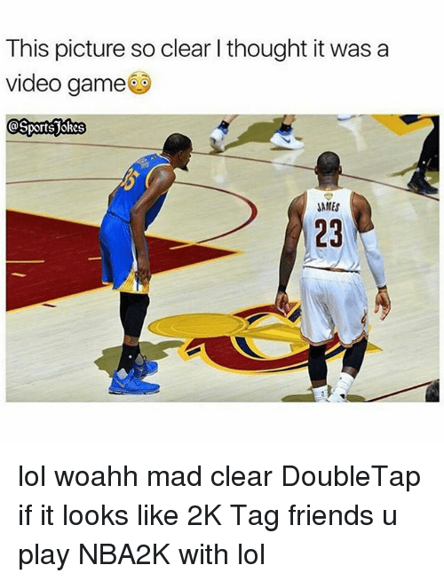 videos games: This picture so clear I thought it was a  video game  JAMES  23 lol woahh mad clear DoubleTap if it looks like 2K Tag friends u play NBA2K with lol