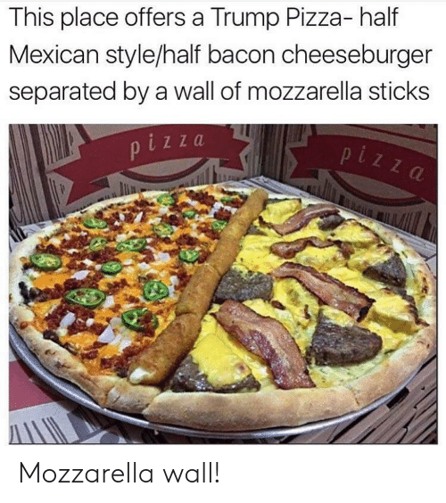 Pizza, Trump, and Mexican: This place offers a Trump Pizza- half  Mexican style/half bacon cheeseburger  separated by a wall of mozzarella sticks  i z za Mozzarella wall!