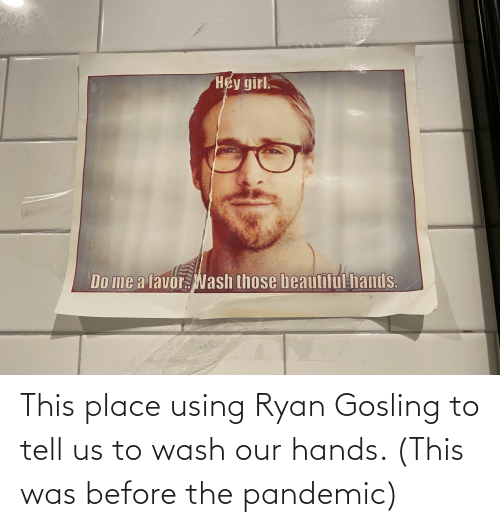 Ryan Gosling: This place using Ryan Gosling to tell us to wash our hands. (This was before the pandemic)