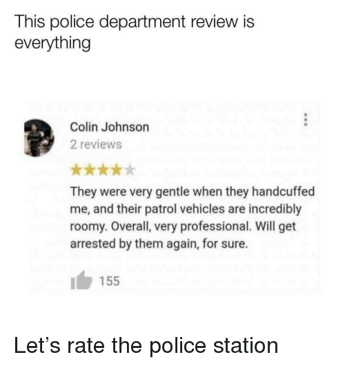 Police, Reviews, and The Police: This police department review is  everything  Colin Johnson  2 reviews  They were very gentle when they handcuffed  me, and their patrol vehicles are incredibly  roomy. Overall, very professional. Will get  arrested by them again, for sure.  155 Let's rate the police station