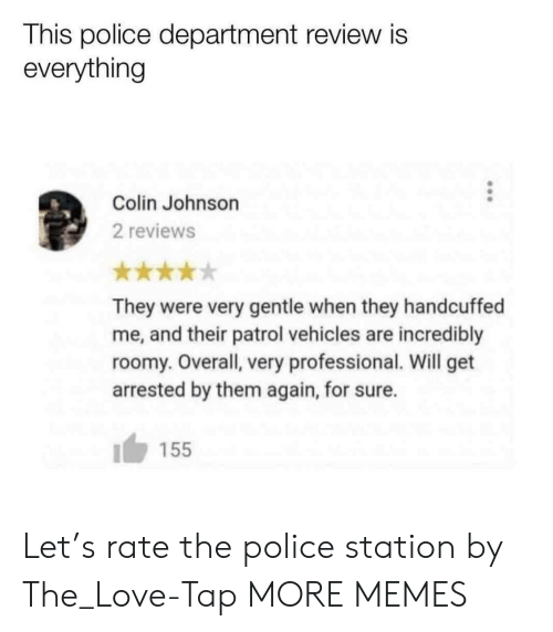 Dank, Love, and Memes: This police department review is  everything  Colin Johnson  2 reviews  They were very gentle when they handcuffed  me, and their patrol vehicles are incredibly  roomy. Overall, very professional. Will get  arrested by them again, for sure.  155 Let's rate the police station by The_Love-Tap MORE MEMES