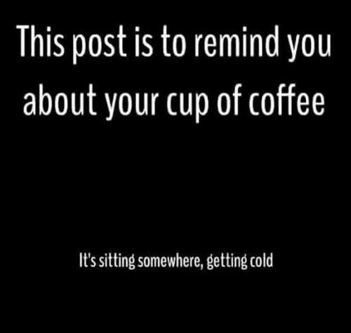 Dank, Coffee, and Cold: This post is to remind you  about your cup of coffee  I's sitting somewhere, getting cold