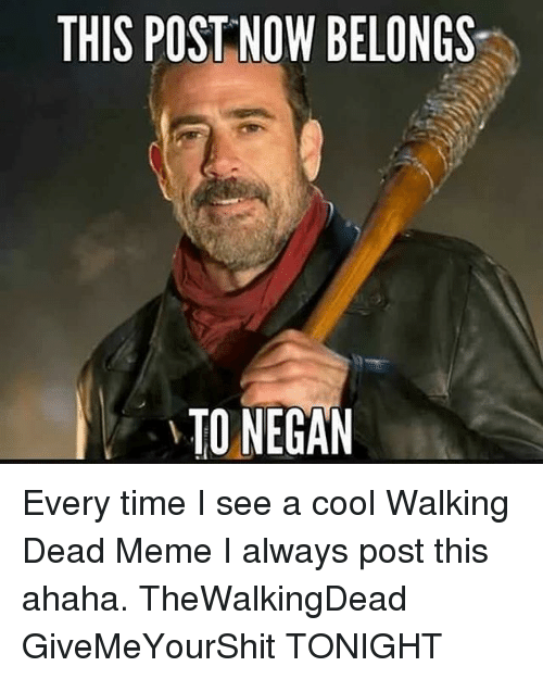 walking dead meme: THIS POST NOW BELONGS  TO NEGAN Every time I see a cool Walking Dead Meme I always post this ahaha. TheWalkingDead GiveMeYourShit TONIGHT