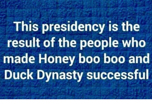 Presidency: This presidency is the  result of the people who  made Honey boo boo and  Duck Dynasty successful