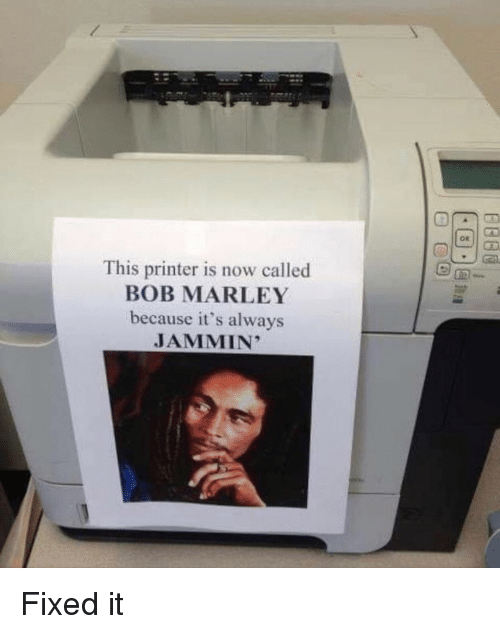 Bob Marley: This printer is now called  BOB MARLEY  because it's always  JAMMIN' Fixed it