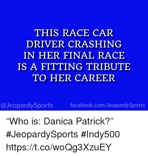 "Facebook, Sports, and facebook.com: THIS RACE CAR  DRIVER CRASHING  IN HER FINAL RACE  IS A FITTING TRIBUTE  TO HER CAREER  @JeopardySports facebook.com/JeopardySports ""Who is: Danica Patrick?"" #JeopardySports #Indy500 https://t.co/woQg3XzuEY"