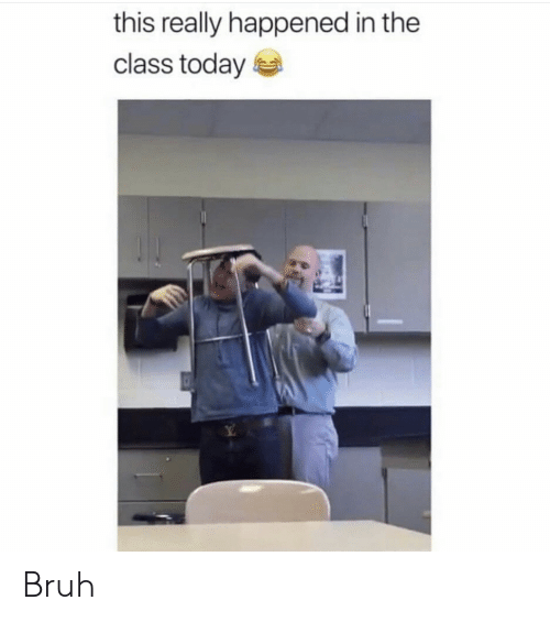 Bruh, Today, and Class: this really happened in the  class today Bruh