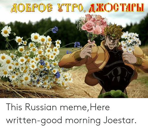 Russian Meme: This Russian meme,Here written-good morning Joestar.