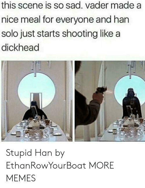 Han Solo: this scene is so sad. vader made a  nice meal for everyone and han  solo just starts shooting like a  dickhead Stupid Han by EthanRowYourBoat MORE MEMES