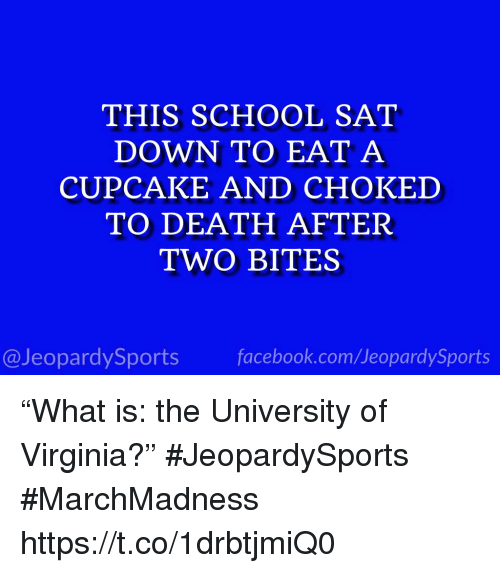 "School, Sports, and Death: THIS SCHOOL SAT  DOWN TO EAT A  CUPCAKE AND CHOKED  TO DEATH AFTER  TWO BITES  @JeopardySportsfacebook.com/JeopardySports ""What is: the University of Virginia?"" #JeopardySports #MarchMadness https://t.co/1drbtjmiQ0"