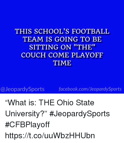 """Facebook, Football, and Sports: THIS SCHOOL'S FOOTBALL  TEAM IS GOING TO BE  SITTING ON """"THE""""  COUCH COME PLAYOFF  TIME  @JeopardySports facebook.com/JeopardySports """"What is: THE Ohio State University?"""" #JeopardySports #CFBPlayoff https://t.co/uuWbzHHUbn"""