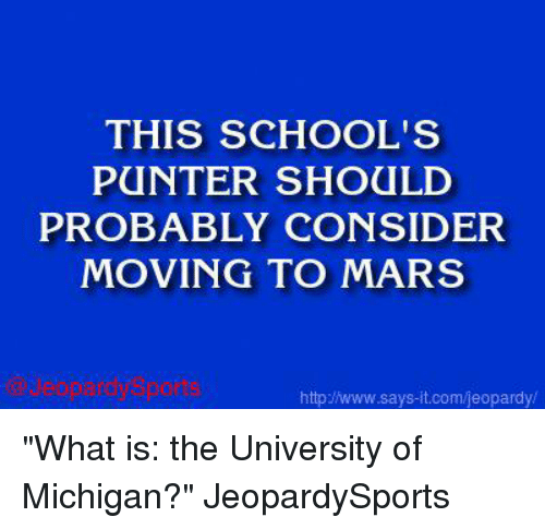 """University of Michigan: THIS SCHOOL'S  PUNTER SHOULD  PROBABLY CONSIDER  MOVING TO MARS  httplwww says  it.com/jeopardy/ """"What is: the University of Michigan?"""" JeopardySports"""