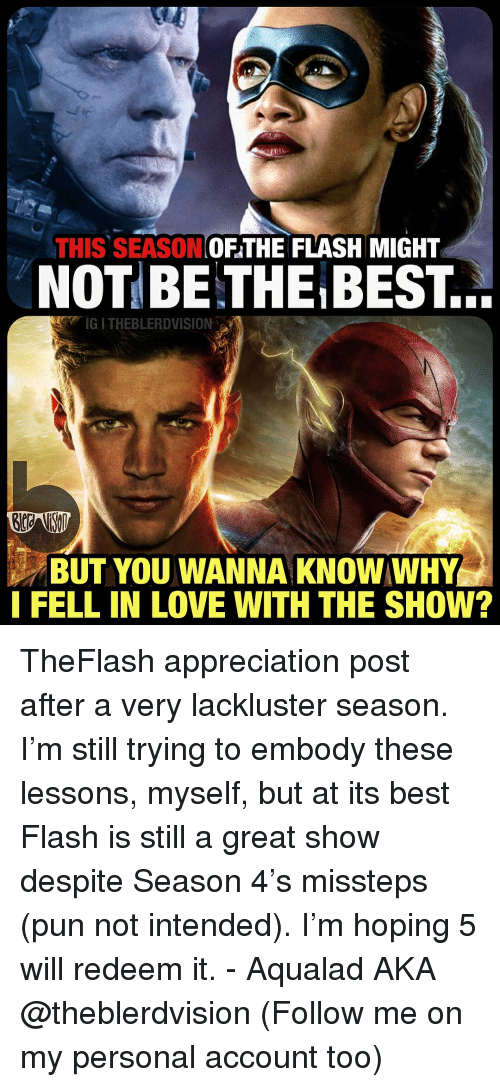 Love, Best, and Justice League: THIS SEASONOFTHE FLASH MIGHT  NOT BE THE BEST...  BUT YOU WANNA KNOW WHY  I FELL IN LOVE WITH THE SHOW? TheFlash appreciation post after a very lackluster season. I'm still trying to embody these lessons, myself, but at its best Flash is still a great show despite Season 4's missteps (pun not intended). I'm hoping 5 will redeem it. - Aqualad AKA @theblerdvision (Follow me on my personal account too)