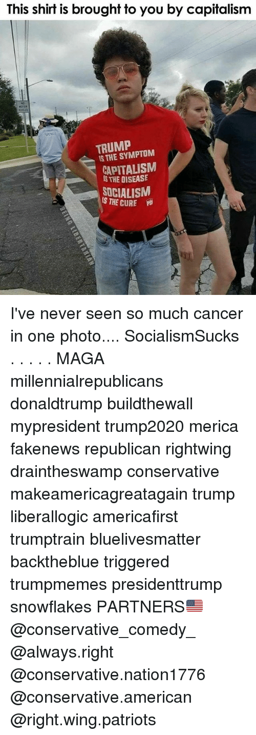 Memes, Patriotic, and American: This shirf is brought to you by capifalism  M020  TRUMP  IS THE SYMPTOM  CAPITALISM  STHE DISEASE  SOCIALISM  S THE CURE Y I've never seen so much cancer in one photo.... SocialismSucks . . . . . MAGA millennialrepublicans donaldtrump buildthewall mypresident trump2020 merica fakenews republican rightwing draintheswamp conservative makeamericagreatagain trump liberallogic americafirst trumptrain bluelivesmatter backtheblue triggered trumpmemes presidenttrump snowflakes PARTNERS🇺🇸 @conservative_comedy_ @always.right @conservative.nation1776 @conservative.american @right.wing.patriots