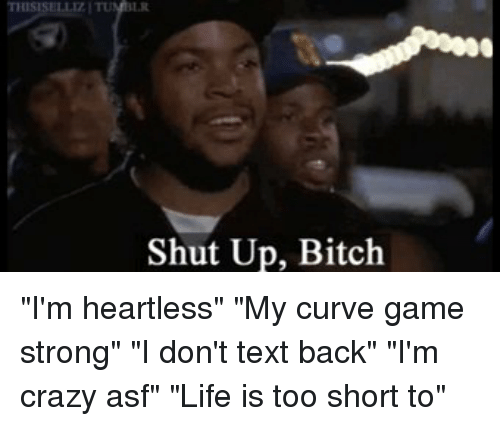 """shut up bitch: THIS  Shut Up, Bitch """"I'm heartless"""" """"My curve game strong"""" """"I don't text back"""" """"I'm crazy asf"""" """"Life is too short to"""""""