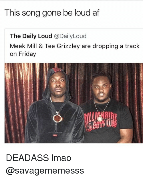 Louding: This song gone be loud af  The Daily Loud @DailyLoud  Meek Mill & Tee Grizzley are dropping a track  on Friday DEADASS lmao @savagememesss
