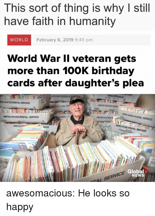 Birthday, News, and Ted: This sort of thing is why I still  have faith in humanity  WORLD  February 6, 2019 9:45 pm  World War Il veteran gets  more than 100K birthday  cards after daughter's plea  STA  TED STATES POSTAL SERVICE  ア  NTED SITES POSTAL SERVICE  UNITED STATES POSTAL SERVICE  UNITED e  UMTED STATES POSTAL SERVCE  RVICE  VICE  Global  NEWS  TAL SERV awesomacious:  He looks so happy