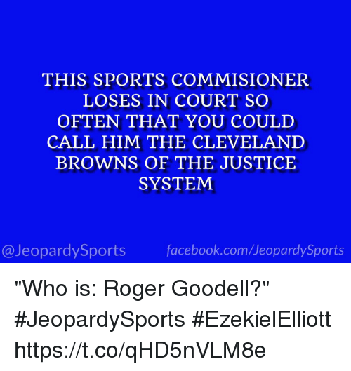 "Sportsing: THIS SPORTS COMMISIONER  LOSES IN COURT SO  OFTEN THAT YOU COULD  CALL HIM THE CLEVELAND  BROWNS OF THE JUSTICE  SYSTEM  @JeopardySports facebook.com/JeopardySports ""Who is: Roger Goodell?"" #JeopardySports #EzekielElliott https://t.co/qHD5nVLM8e"