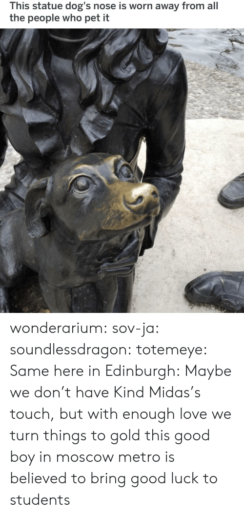 Dogs, Love, and Tumblr: This statue dog's nose is worn away from all  the people who pet it wonderarium: sov-ja:  soundlessdragon:  totemeye:  Same here in Edinburgh:  Maybe we don't have Kind Midas's touch, but with enough love we turn things to gold  this good boy in moscow metro is believed to bring good luck to students
