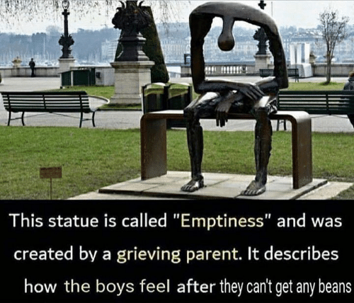 """Memes, Boys, and 🤖: This statue is called """"Emptiness"""" and was  created by a grieving parent. It describes  how the boys feel after they can't get any beans"""