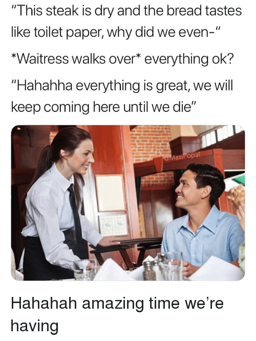 """Funny, Time, and Amazing: """"This steak is dry and the bread tastes  like toilet paper, why did we even-""""  *Waitress walks over* everything ok?  """"Hahahha everything is great, we will  keep coming here until we die""""  asiPopa Hahahah amazing time we're having"""