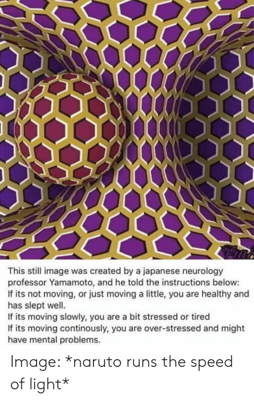 Naruto, Image, and Japanese: This still image was created by a japanese neurology  professor Yamamoto, and he told the instructions below:  If its not moving, or just moving a little, you are healthy and  has slept well.  If its moving slowly, you are a bit stressed or tired  If its moving continously, you are over-stressed and might  have mental problems. Image: *naruto runs the speed of light*