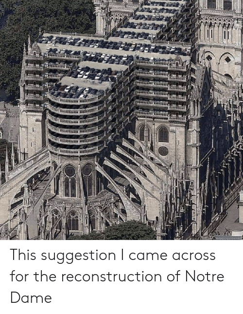 Notre Dame, I Came, and For: This suggestion I came across for the reconstruction of Notre Dame