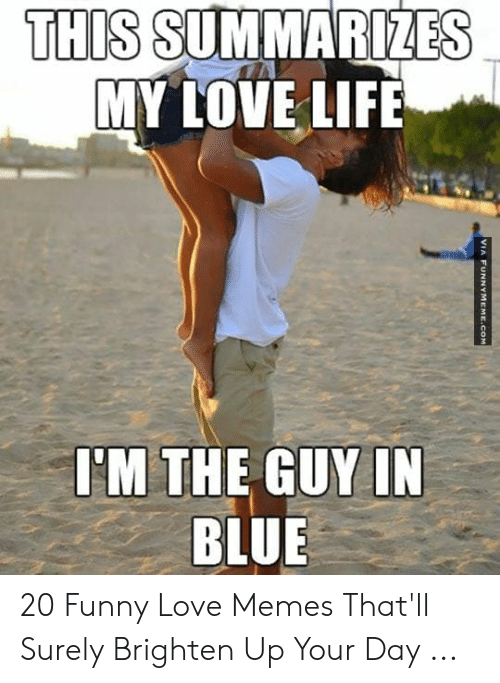 New Love Memes: THIS SUMMARIZES  MY LOVE LIFE  3  I'M THE GUY IN  BLUE 20 Funny Love Memes That'll Surely Brighten Up Your Day ...